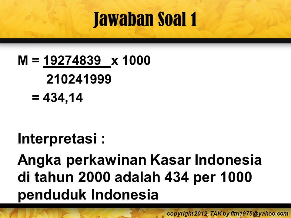 Jawaban Soal 1 M = 19274839 x 1000 210241999 = 434,14 Interpretasi : Angka perkawinan Kasar Indonesia di tahun 2000 adalah 434 per 1000 penduduk Indonesia copyright 2012, TAK by fitri1975@yahoo.com