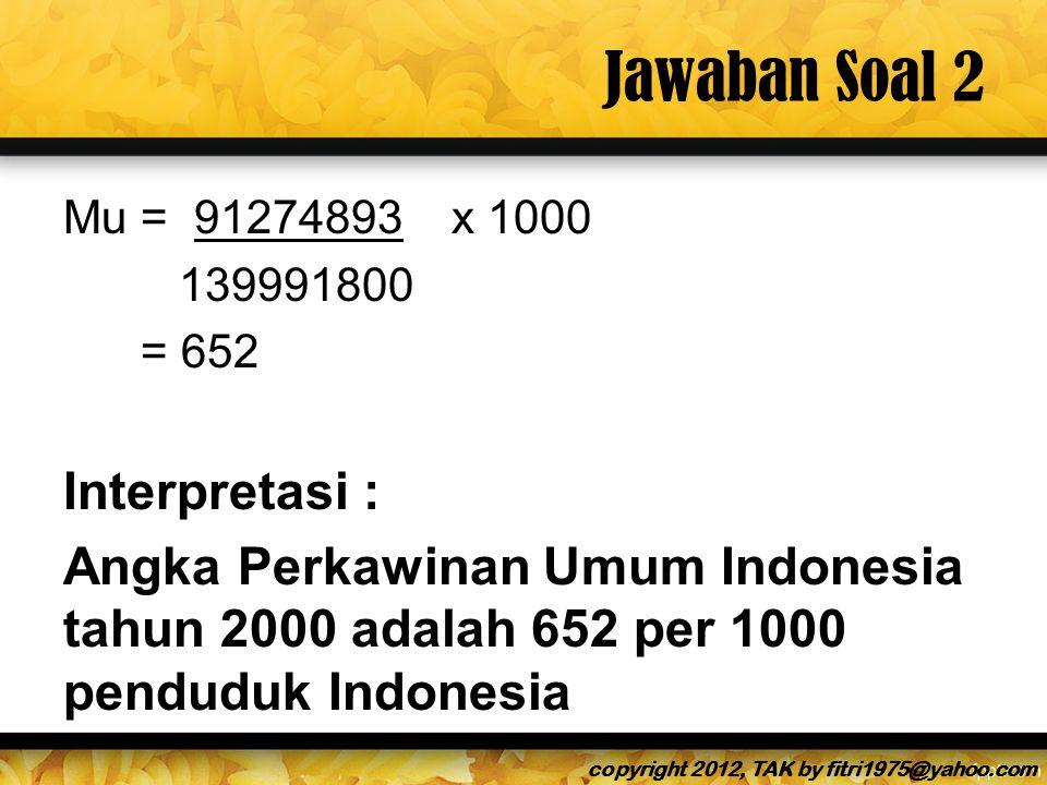Jawaban Soal 2 Mu = 91274893 x 1000 139991800 = 652 Interpretasi : Angka Perkawinan Umum Indonesia tahun 2000 adalah 652 per 1000 penduduk Indonesia copyright 2012, TAK by fitri1975@yahoo.com