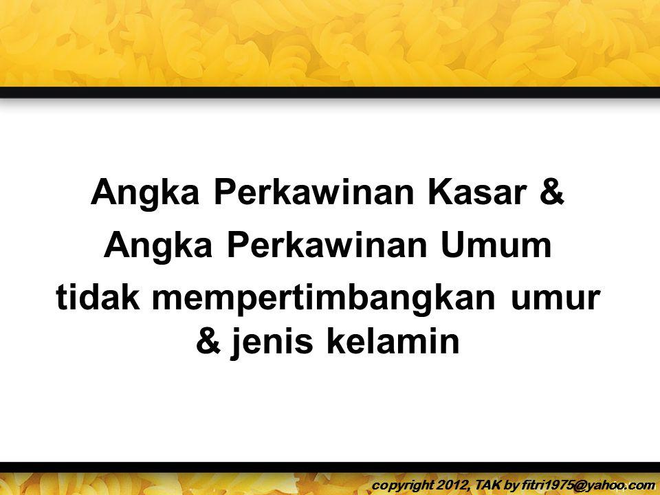 Angka Perkawinan Kasar & Angka Perkawinan Umum tidak mempertimbangkan umur & jenis kelamin copyright 2012, TAK by fitri1975@yahoo.com