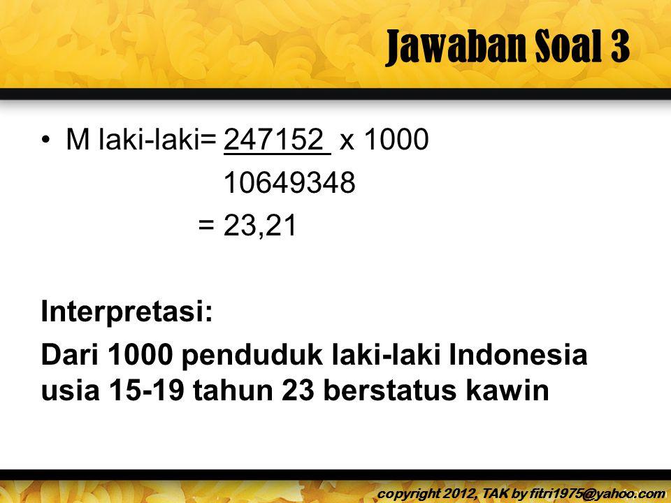 Jawaban Soal 3 M laki-laki= 247152 x 1000 10649348 = 23,21 Interpretasi: Dari 1000 penduduk laki-laki Indonesia usia 15-19 tahun 23 berstatus kawin copyright 2012, TAK by fitri1975@yahoo.com
