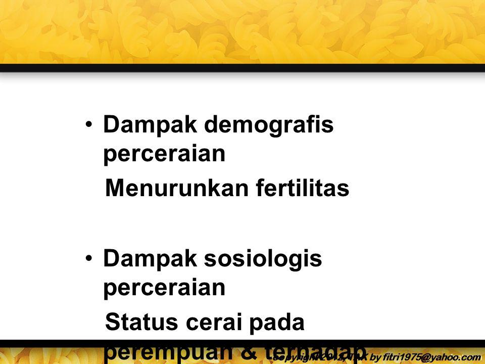Dampak demografis perceraian Menurunkan fertilitas Dampak sosiologis perceraian Status cerai pada perempuan & terhadap anak2nya copyright 2012, TAK by fitri1975@yahoo.com
