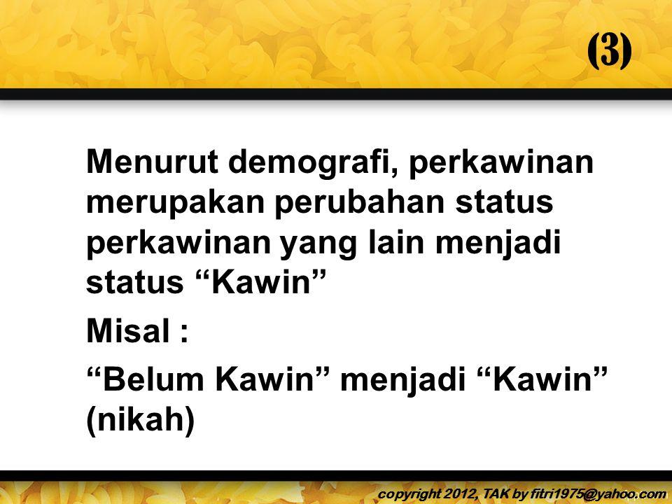 (3) Menurut demografi, perkawinan merupakan perubahan status perkawinan yang lain menjadi status Kawin Misal : Belum Kawin menjadi Kawin (nikah) copyright 2012, TAK by fitri1975@yahoo.com