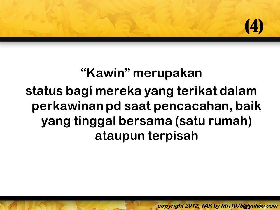 (4) Kawin merupakan status bagi mereka yang terikat dalam perkawinan pd saat pencacahan, baik yang tinggal bersama (satu rumah) ataupun terpisah copyright 2012, TAK by fitri1975@yahoo.com