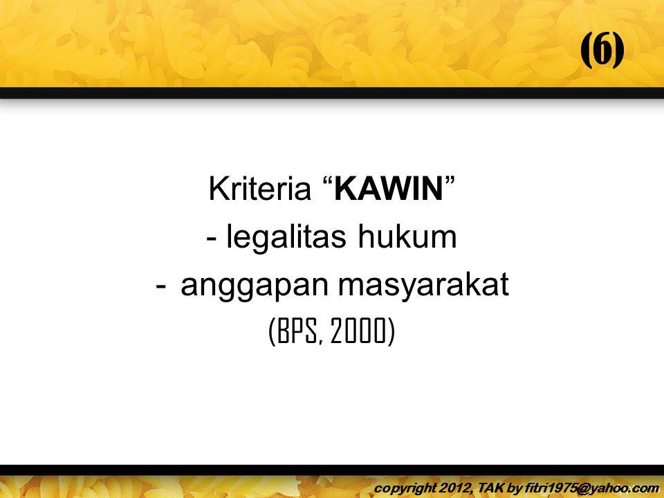 (6) Kriteria KAWIN - legalitas hukum -anggapan masyarakat (BPS, 2000) copyright 2012, TAK by fitri1975@yahoo.com