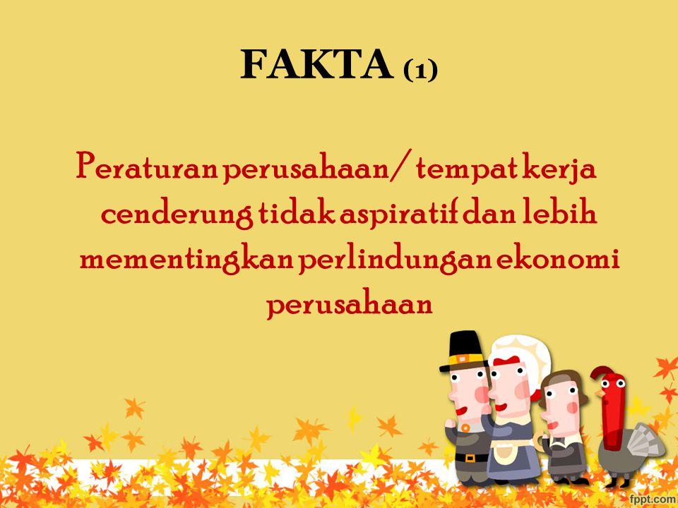 FAKTA (1) Peraturan perusahaan/ tempat kerja cenderung tidak aspiratif dan lebih mementingkan perlindungan ekonomi perusahaan