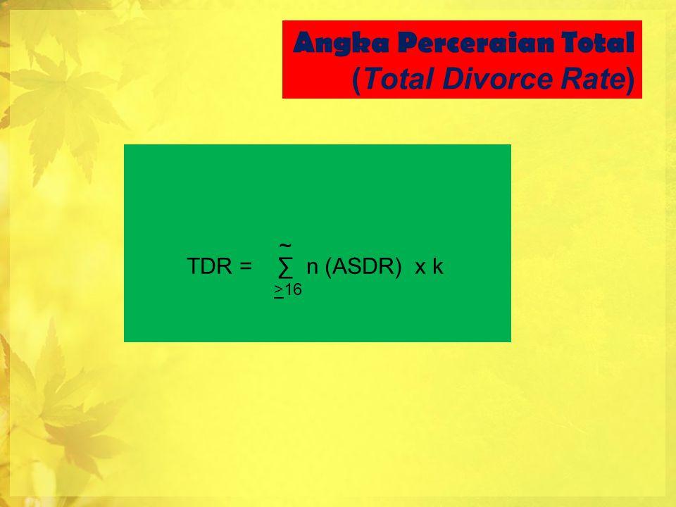 Angka Perceraian Total (Total Divorce Rate) ~ TDR = ∑ n (ASDR) x k >16