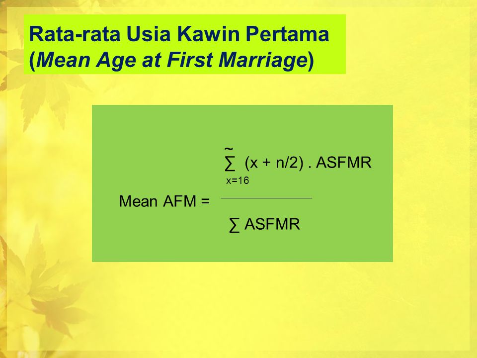 Rata-rata Usia Kawin Pertama (Mean Age at First Marriage) ~ ∑ (x + n/2). ASFMR x=16 Mean AFM = ∑ ASFMR