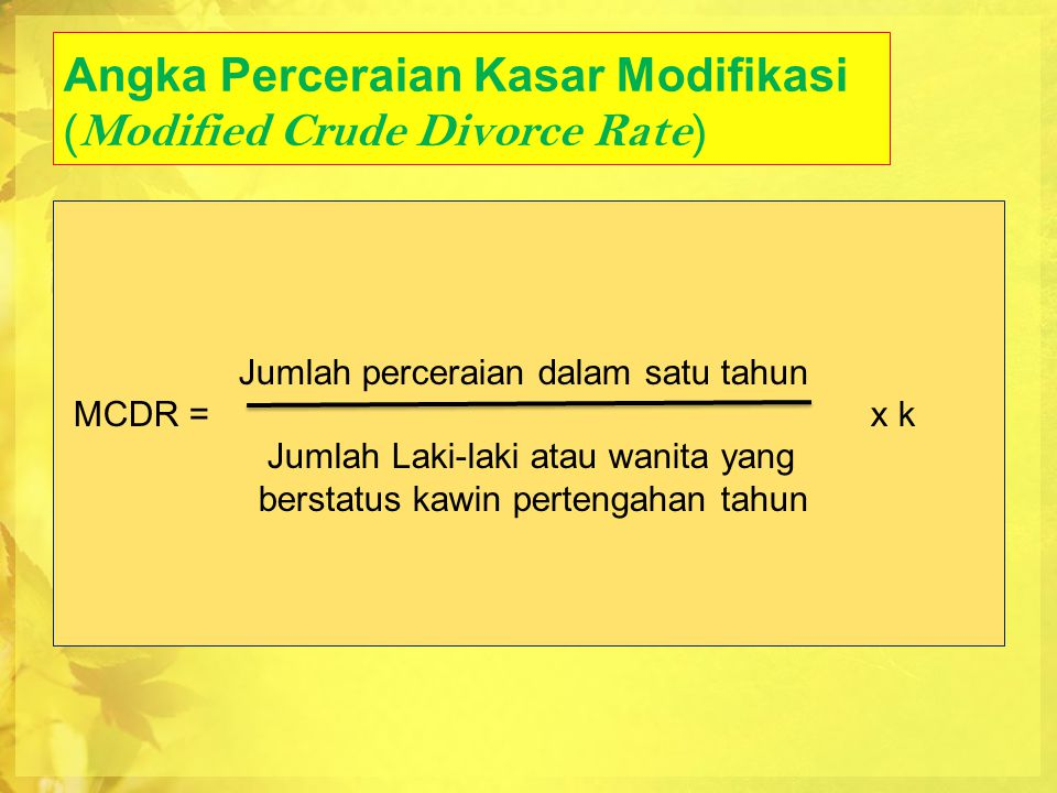 Angka Perceraian Kasar Modifikasi (Modified Crude Divorce Rate) Jumlah perceraian dalam satu tahun MCDR = x k Jumlah Laki-laki atau wanita yang bersta