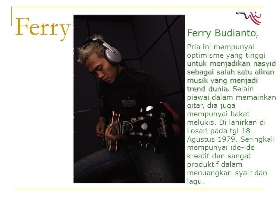 Ferry Ferry Budianto, untuk menjadikan nasyid sebagai salah satu aliran musik yang menjadi trend dunia Pria ini mempunyai optimisme yang tinggi untuk menjadikan nasyid sebagai salah satu aliran musik yang menjadi trend dunia.