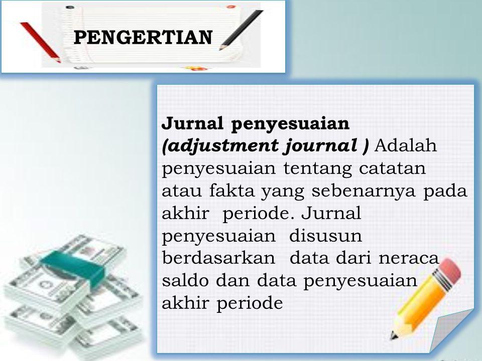 PENGERTIAN Jurnal penyesuaian (adjustment journal ) Adalah penyesuaian tentang catatan atau fakta yang sebenarnya pada akhir periode.