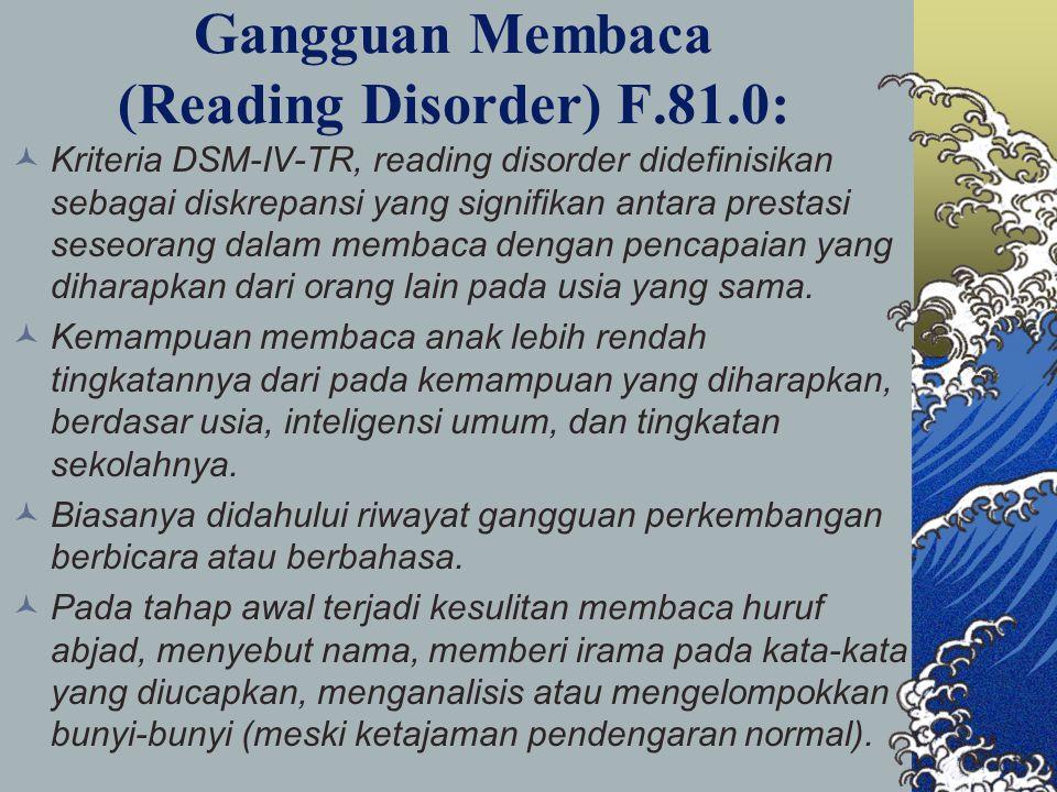 Gangguan Membaca (Reading Disorder) F.81.0: Kriteria DSM-IV-TR, reading disorder didefinisikan sebagai diskrepansi yang signifikan antara prestasi seseorang dalam membaca dengan pencapaian yang diharapkan dari orang lain pada usia yang sama.