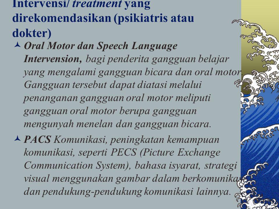 Intervensi/ treatment yang direkomendasikan (psikiatris atau dokter) Oral Motor dan Speech Language Intervension, bagi penderita gangguan belajar yang mengalami gangguan bicara dan oral motor.