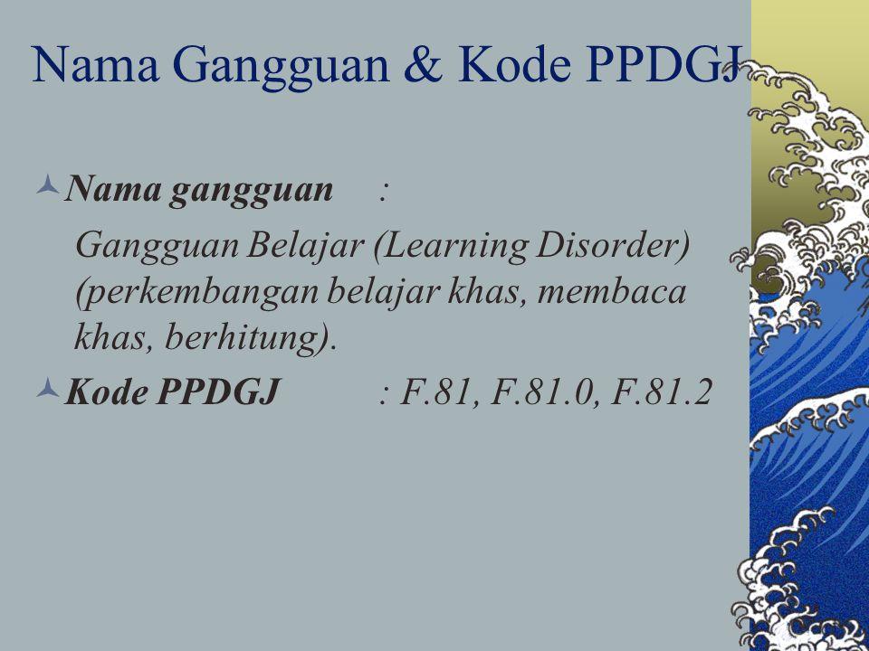 Nama Gangguan & Kode PPDGJ Nama gangguan: Gangguan Belajar (Learning Disorder) (perkembangan belajar khas, membaca khas, berhitung). Kode PPDGJ: F.81,