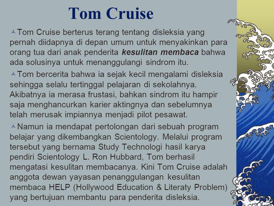 Tom Cruise Tom Cruise berterus terang tentang disleksia yang pernah diidapnya di depan umum untuk menyakinkan para orang tua dari anak penderita kesulitan membaca bahwa ada solusinya untuk menanggulangi sindrom itu.