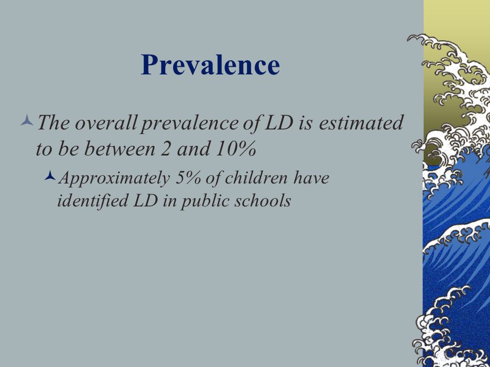 Prevalence The overall prevalence of LD is estimated to be between 2 and 10% Approximately 5% of children have identified LD in public schools