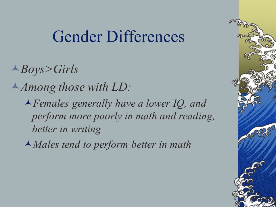 Gender Differences Boys>Girls Among those with LD: Females generally have a lower IQ, and perform more poorly in math and reading, better in writing M