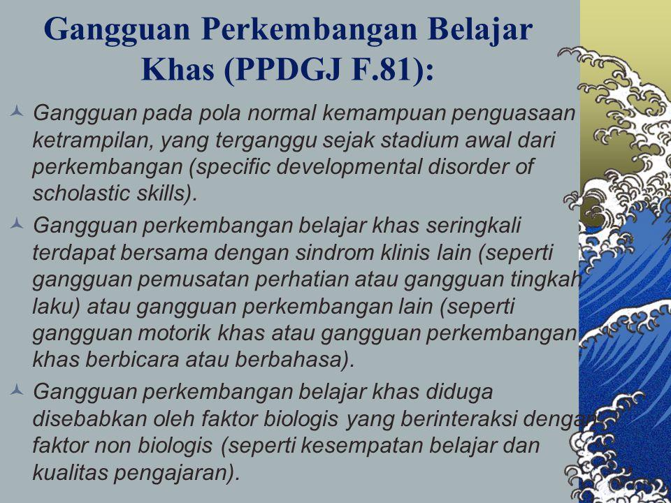 Gangguan Perkembangan Belajar Khas (PPDGJ F.81): Gangguan pada pola normal kemampuan penguasaan ketrampilan, yang terganggu sejak stadium awal dari perkembangan (specific developmental disorder of scholastic skills).