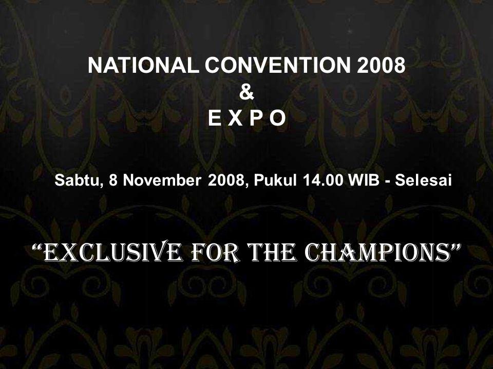 NATIONAL CONVENTION 2008 & E X P O Exclusive For The Champions Sabtu, 8 November 2008, Pukul 14.00 WIB - Selesai