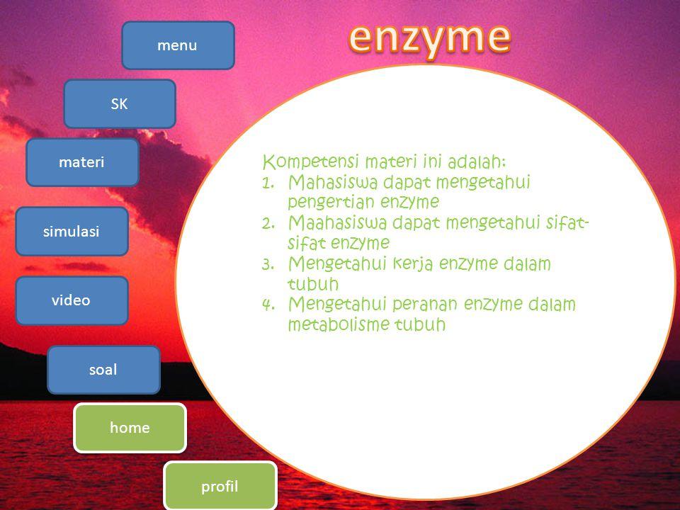 menu SK materi simulasi video soal home profil Kompetensi materi ini adalah: 1.Mahasiswa dapat mengetahui pengertian enzyme 2.Maahasiswa dapat mengetahui sifat- sifat enzyme 3.Mengetahui kerja enzyme dalam tubuh 4.Mengetahui peranan enzyme dalam metabolisme tubuh