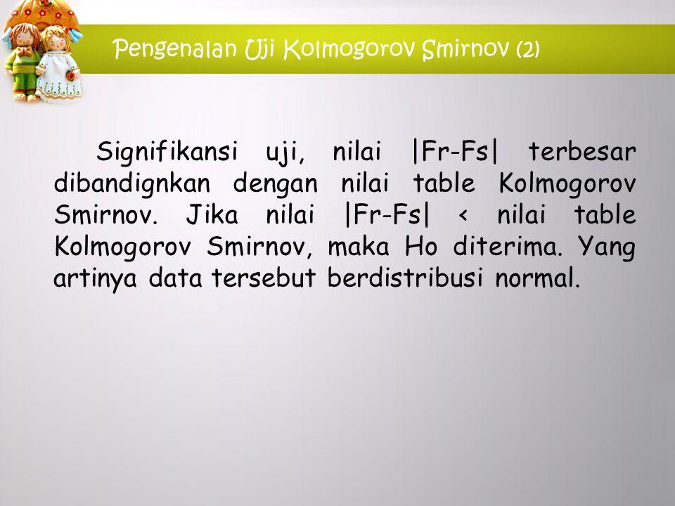 Pengenalan Uji Kolmogorov Smirnov (2) Signifikansi uji, nilai  Fr-Fs  terbesar dibandignkan dengan nilai table Kolmogorov Smirnov. Jika nilai  Fr-Fs 
