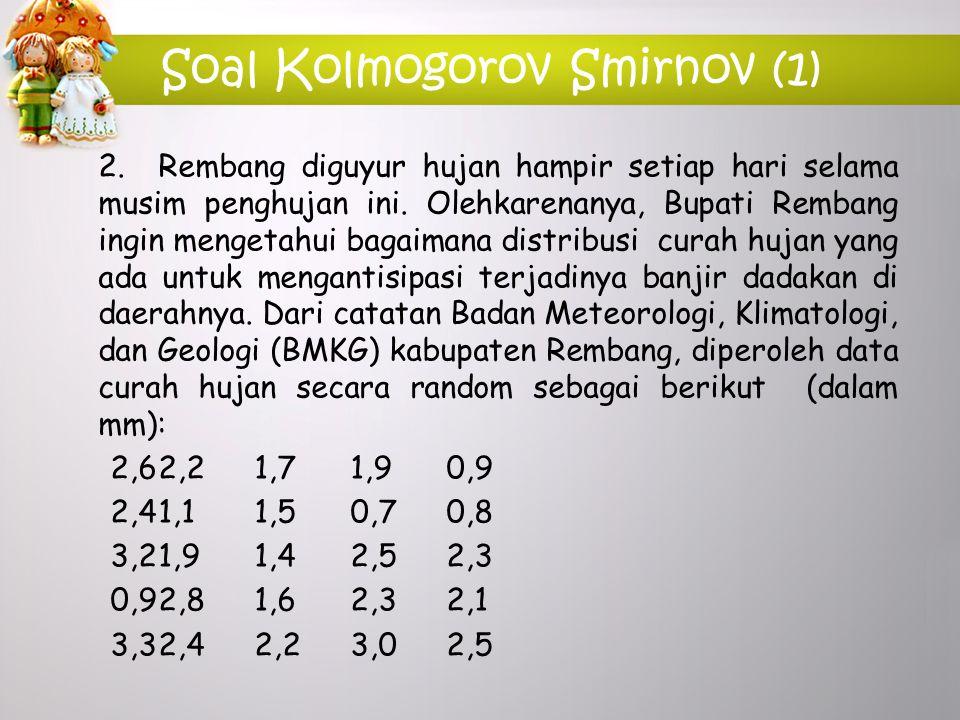 Soal Kolmogorov Smirnov (1) 2.Rembang diguyur hujan hampir setiap hari selama musim penghujan ini. Olehkarenanya, Bupati Rembang ingin mengetahui baga