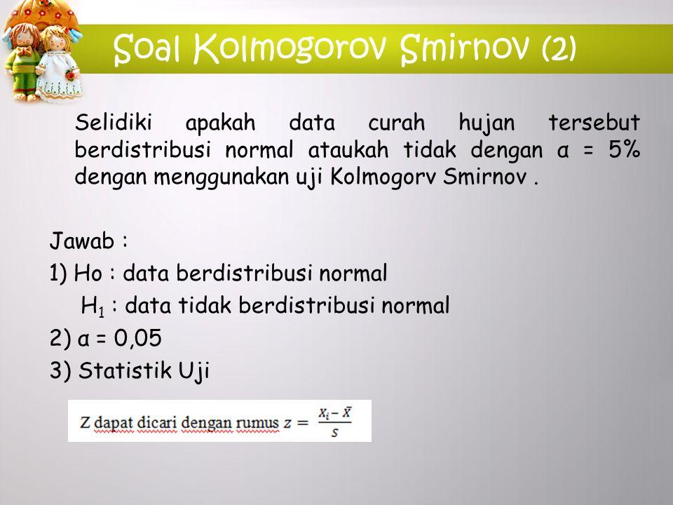 Soal Kolmogorov Smirnov (2) Selidiki apakah data curah hujan tersebut berdistribusi normal ataukah tidak dengan α = 5% dengan menggunakan uji Kolmogor
