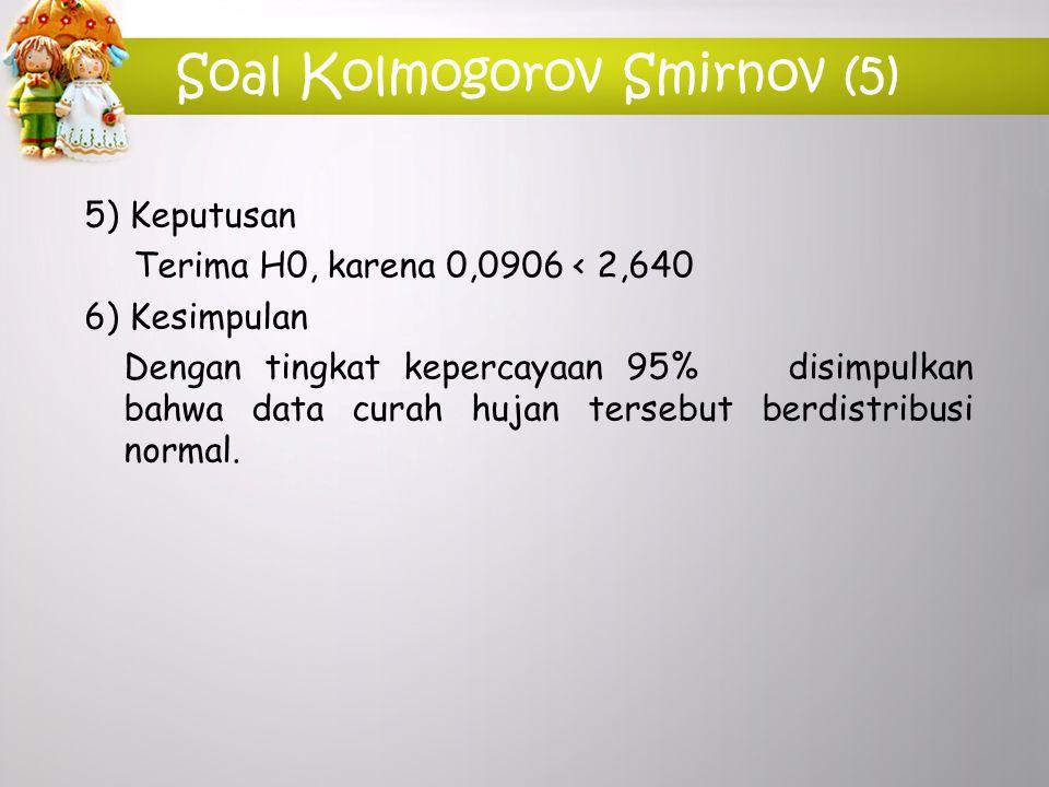 Soal Kolmogorov Smirnov (5) 5) Keputusan Terima H0, karena 0,0906 < 2,640 6) Kesimpulan Dengan tingkat kepercayaan 95% disimpulkan bahwa data curah hu
