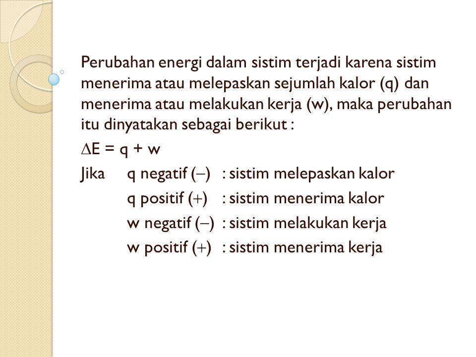 Perubahan energi dalam sistim terjadi karena sistim menerima atau melepaskan sejumlah kalor (q) dan menerima atau melakukan kerja (w), maka perubahan itu dinyatakan sebagai berikut :  E = q + w Jika q negatif (  ): sistim melepaskan kalor q positif (  ) : sistim menerima kalor w negatif (  ): sistim melakukan kerja w positif (  ): sistim menerima kerja