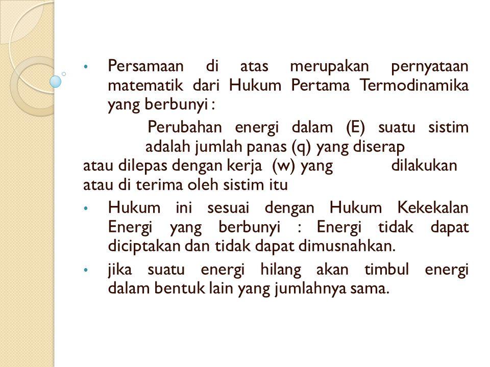 Persamaan di atas merupakan pernyataan matematik dari Hukum Pertama Termodinamika yang berbunyi : Perubahan energi dalam (E) suatu sistim adalah jumlah panas (q) yang diserap atau dilepas dengan kerja (w) yang dilakukan atau di terima oleh sistim itu Hukum ini sesuai dengan Hukum Kekekalan Energi yang berbunyi : Energi tidak dapat diciptakan dan tidak dapat dimusnahkan.