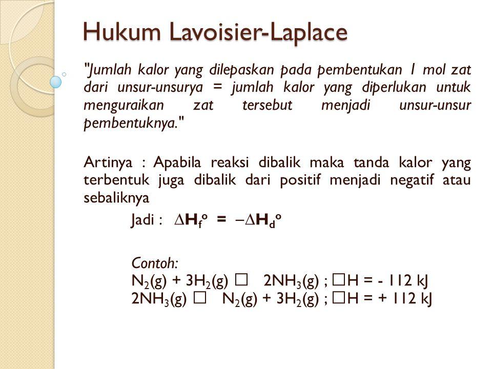 Hukum Lavoisier-Laplace Jumlah kalor yang dilepaskan pada pembentukan 1 mol zat dari unsur-unsurya = jumlah kalor yang diperlukan untuk menguraikan zat tersebut menjadi unsur-unsur pembentuknya. Artinya : Apabila reaksi dibalik maka tanda kalor yang terbentuk juga dibalik dari positif menjadi negatif atau sebaliknya Jadi : ∆H f o =  ∆H d o Contoh: N 2 (g) + 3H 2 (g)  2NH 3 (g) ;  H = - 112 kJ 2NH 3 (g)  N 2 (g) + 3H 2 (g) ;  H = + 112 kJ