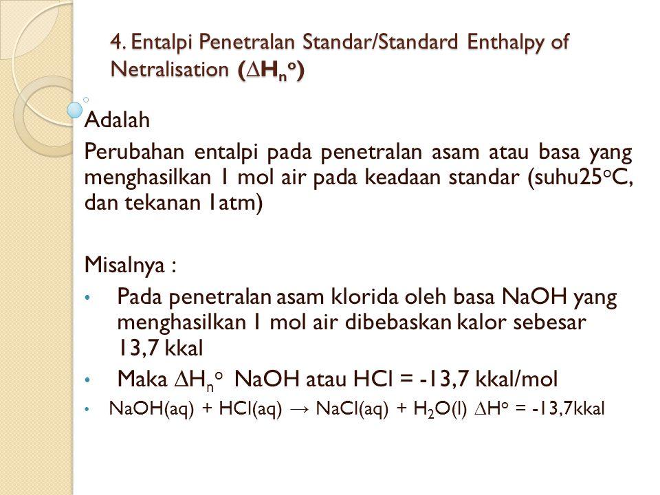 4. Entalpi Penetralan Standar/Standard Enthalpy of Netralisation (∆H n o ) Adalah Perubahan entalpi pada penetralan asam atau basa yang menghasilkan 1