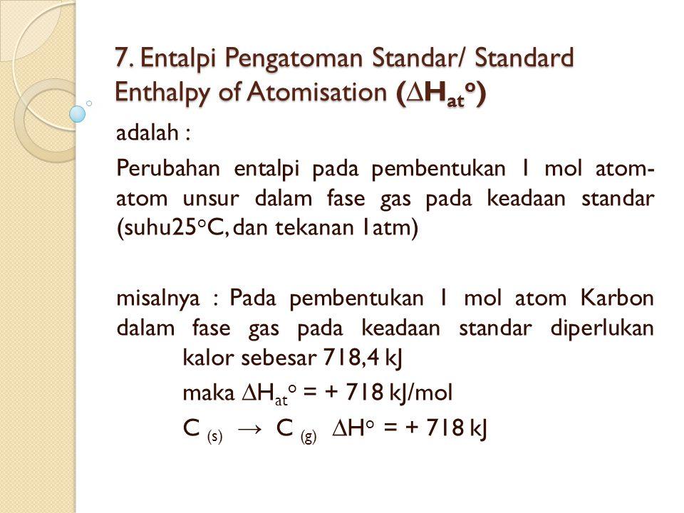 7. Entalpi Pengatoman Standar/ Standard Enthalpy of Atomisation (∆H at o ) adalah : Perubahan entalpi pada pembentukan 1 mol atom- atom unsur dalam fa