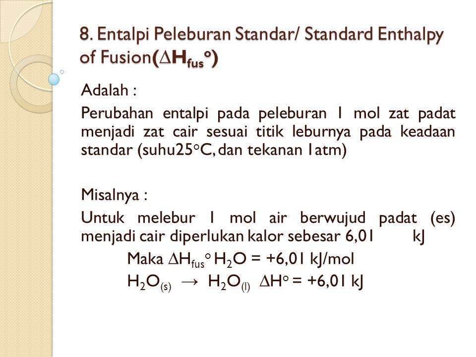 8. Entalpi Peleburan Standar/ Standard Enthalpy of Fusion(∆H fus o ) Adalah : Perubahan entalpi pada peleburan 1 mol zat padat menjadi zat cair sesuai