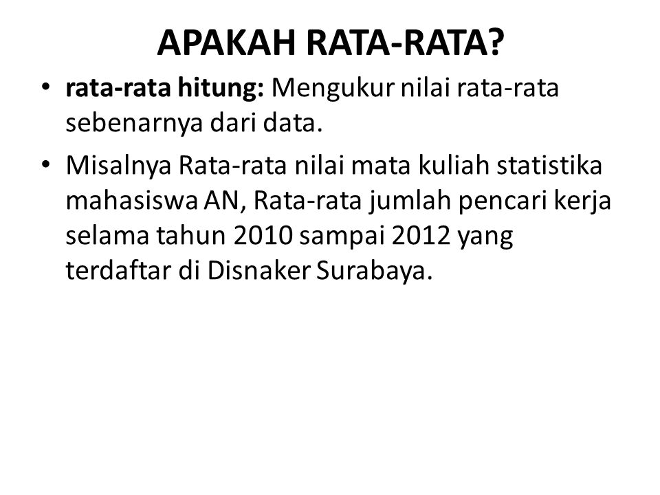 APAKAH RATA-RATA? rata-rata hitung: Mengukur nilai rata-rata sebenarnya dari data. Misalnya Rata-rata nilai mata kuliah statistika mahasiswa AN, Rata-