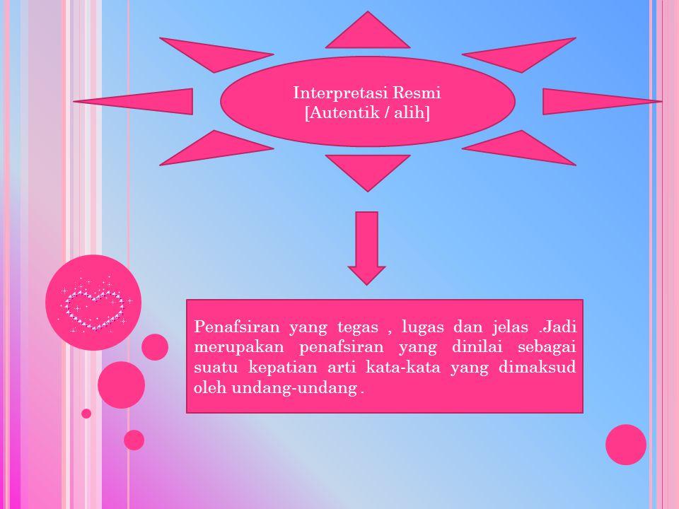 Interpretasi Resmi [Autentik / alih] Penafsiran yang tegas, lugas dan jelas.Jadi merupakan penafsiran yang dinilai sebagai suatu kepatian arti kata-kata yang dimaksud oleh undang-undang.