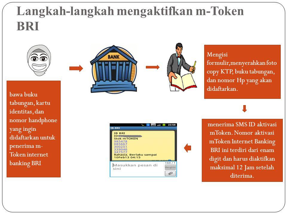Langkah-langkah mengaktifkan m-Token BRI Mengisi formulir,menyerahkan foto copy KTP, buku tabungan, dan nomor Hp yang akan didaftarkan.