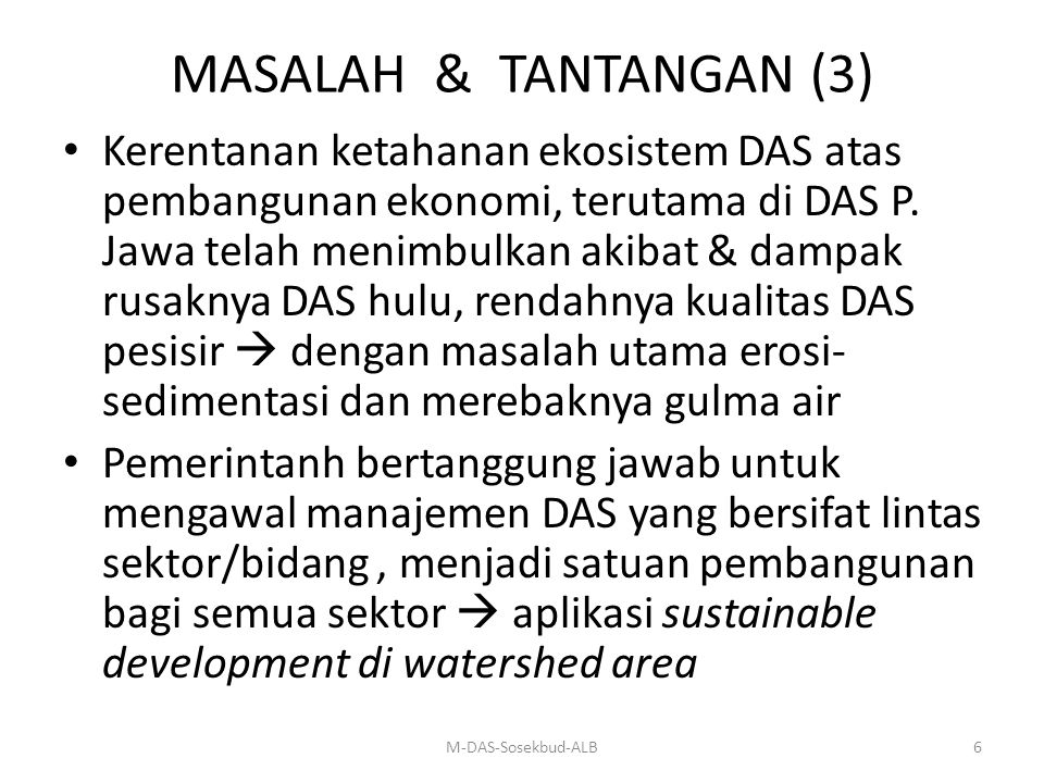 MASALAH & TANTANGAN (3) Kerentanan ketahanan ekosistem DAS atas pembangunan ekonomi, terutama di DAS P. Jawa telah menimbulkan akibat & dampak rusakny