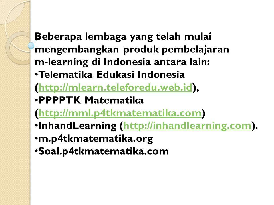 Beberapa lembaga yang telah mulai mengembangkan produk pembelajaran m-learning di Indonesia antara lain: Telematika Edukasi Indonesia (http://mlearn.teleforedu.web.id),http://mlearn.teleforedu.web.id PPPPTK Matematika (http://mml.p4tkmatematika.com)http://mml.p4tkmatematika.com InhandLearning (http://inhandlearning.com).http://inhandlearning.com m.p4tkmatematika.org Soal.p4tkmatematika.com