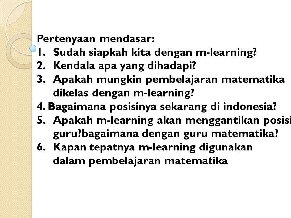 Pertenyaan mendasar: 1.Sudah siapkah kita dengan m-learning.