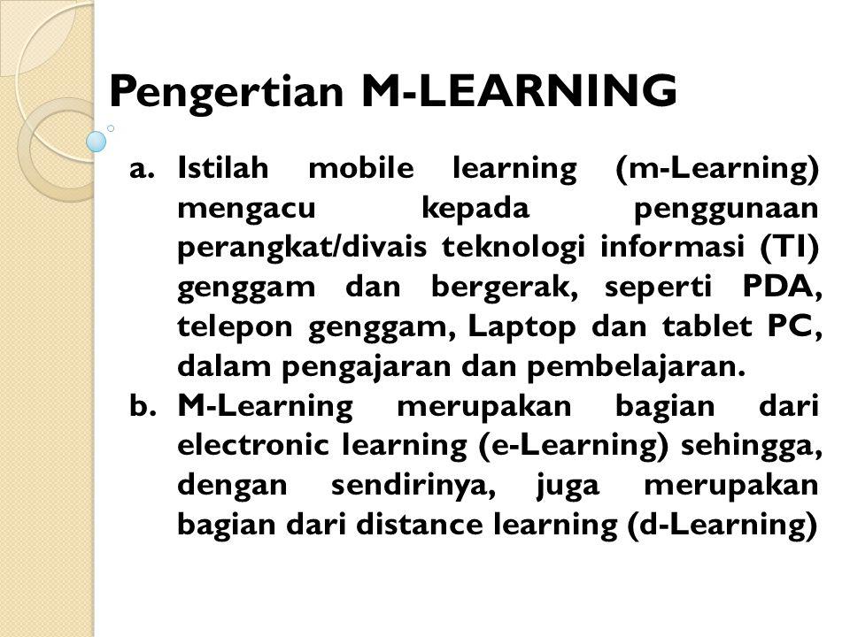 Pengertian M-LEARNING a.Istilah mobile learning (m-Learning) mengacu kepada penggunaan perangkat/divais teknologi informasi (TI) genggam dan bergerak, seperti PDA, telepon genggam, Laptop dan tablet PC, dalam pengajaran dan pembelajaran.