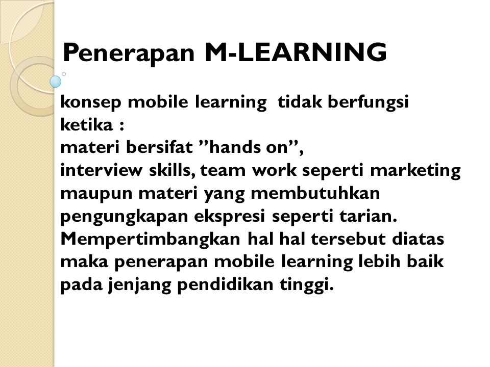 "Penerapan M-LEARNING konsep mobile learning tidak berfungsi ketika : materi bersifat ""hands on"", interview skills, team work seperti marketing maupun"