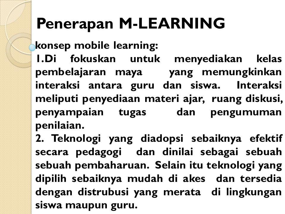 Penerapan M-LEARNING konsep mobile learning: 1.Di fokuskan untuk menyediakan kelas pembelajaran maya yang memungkinkan interaksi antara guru dan siswa.