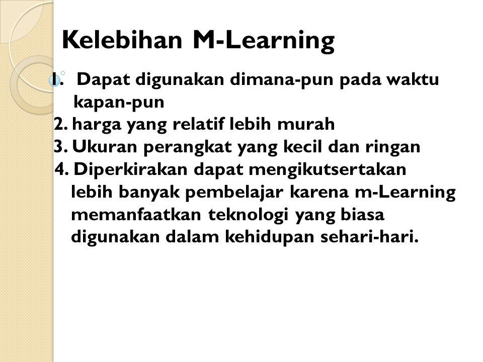 Kelebihan M-Learning 1.Dapat digunakan dimana-pun pada waktu kapan-pun 2.