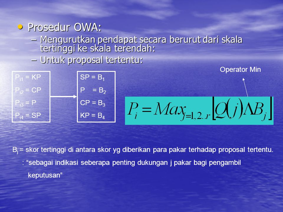 Prosedur OWA: Prosedur OWA: –Mengurutkan pendapat secara berurut dari skala tertinggi ke skala terendah: –Untuk proposal tertentu: P i1 = KP P i2 = CP P i3 = P P i4 = SP SP = B 1 P = B 2 CP = B 3 KP = B 4 B j = skor tertinggi di antara skor yg diberikan para pakar terhadap proposal tertentu.