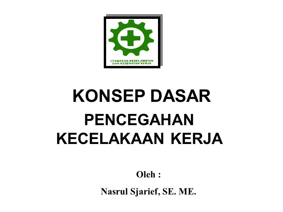 KONSEP DASAR PENCEGAHAN KECELAKAAN KERJA Oleh : Nasrul Sjarief, SE. ME.