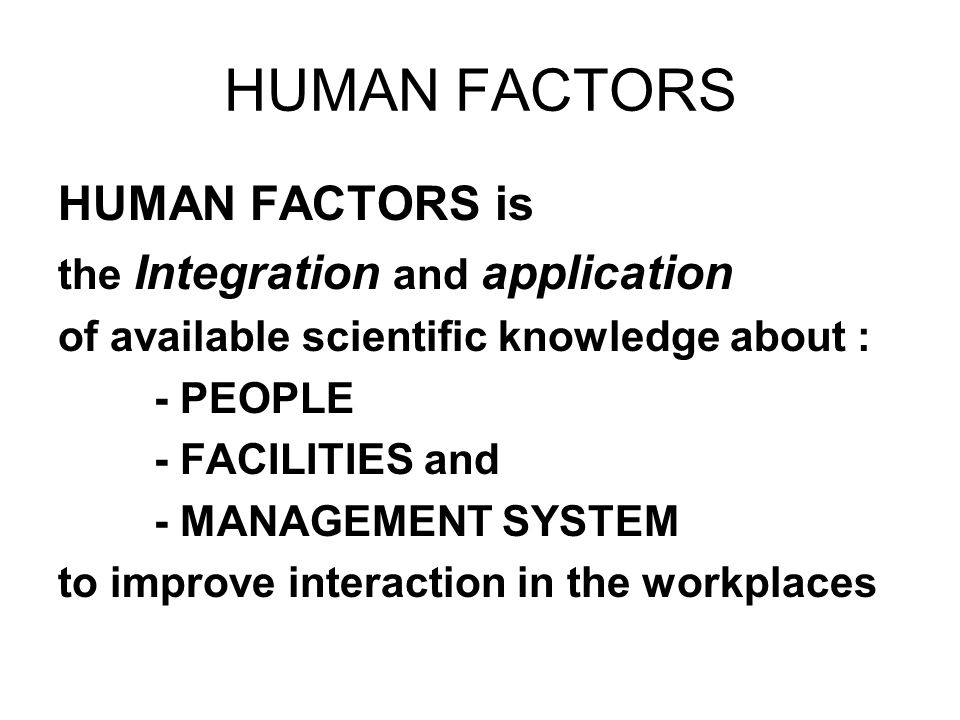 HUMAN FACTORS HUMAN FACTORS is the Integration and application of available scientific knowledge about : - PEOPLE - FACILITIES and - MANAGEMENT SYSTEM