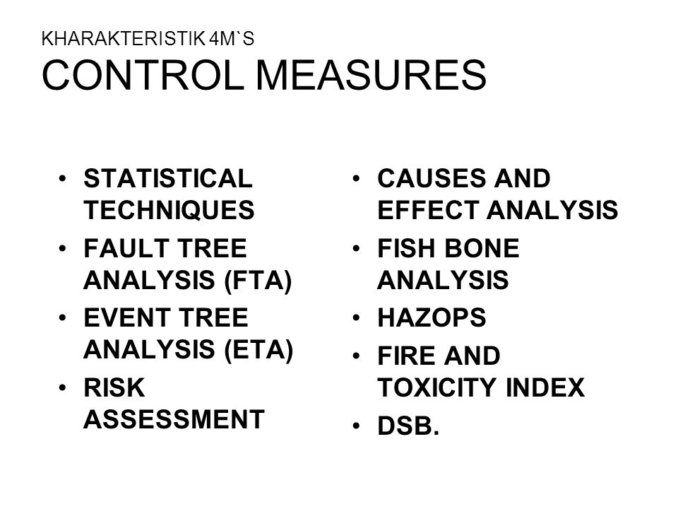 KHARAKTERISTIK 4M`S CONTROL MEASURES STATISTICAL TECHNIQUES FAULT TREE ANALYSIS (FTA) EVENT TREE ANALYSIS (ETA) RISK ASSESSMENT CAUSES AND EFFECT ANAL