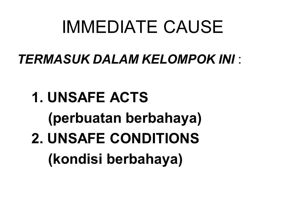 IMMEDIATE CAUSE TERMASUK DALAM KELOMPOK INI : 1. UNSAFE ACTS (perbuatan berbahaya) 2. UNSAFE CONDITIONS (kondisi berbahaya)
