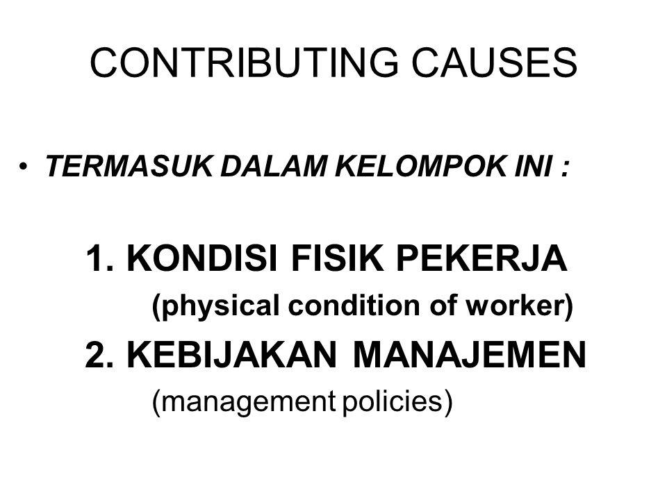 CONTRIBUTING CAUSES TERMASUK DALAM KELOMPOK INI : 1. KONDISI FISIK PEKERJA (physical condition of worker) 2. KEBIJAKAN MANAJEMEN (management policies)