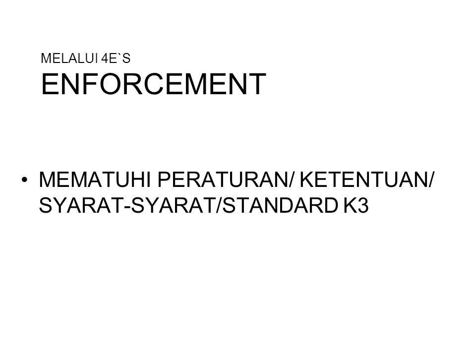 MELALUI 4E`S ENFORCEMENT MEMATUHI PERATURAN/ KETENTUAN/ SYARAT-SYARAT/STANDARD K3
